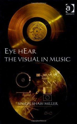 Eye Hear the Visual in Music Simon Shaw-Miller