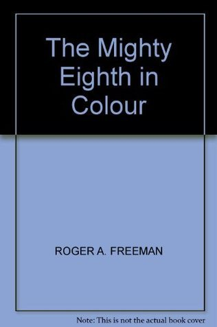 The Mighty Eighth In Colour Roger A. Freeman