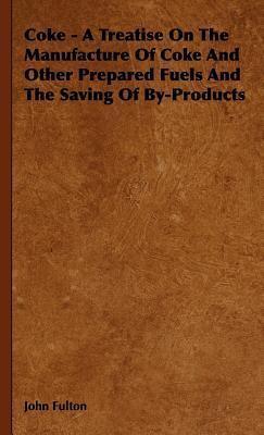 Coke - A Treatise on the Manufacture of Coke and Other Prepared Fuels and the Saving of By-Products John Fulton