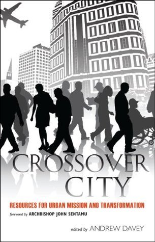 Crossover City: Resources for Urban Mission and Transformation  by  Andrew Davey