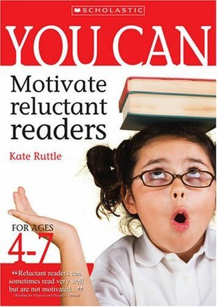You Can Motivate Reluctant Readers. for Ages 4-7 Kate Ruttle