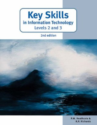 Key Skills in Information Technology Levels 2 and 3. P.M. Heathcote, R.P. Richards  by  Pat M. Heathcote