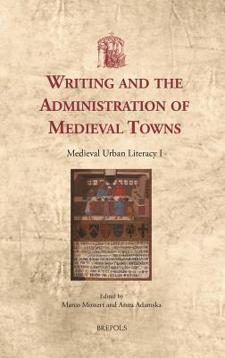 Writing and the Administration of Medieval Towns: Medieval Urban Literacy I  by  Marco Mostert