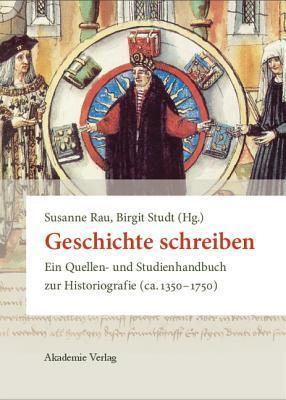 Geschichte Schreiben: Ein Quellen- Und Studienhandbuch Zur Historiografie (CA. 1350-1750)  by  Susanne Rau