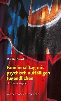 Familienalltag Mit Psychisch Auffalligen Jugendlichen: Ein Elternratgeber  by  Martin Baierl
