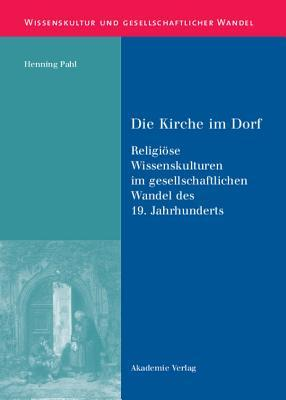 Die Kirche Im Dorf: Religiose Wissenskulturen Im Gesellschaftlichen Wandel Des 19. Jahrhunderts  by  Henning Pahl