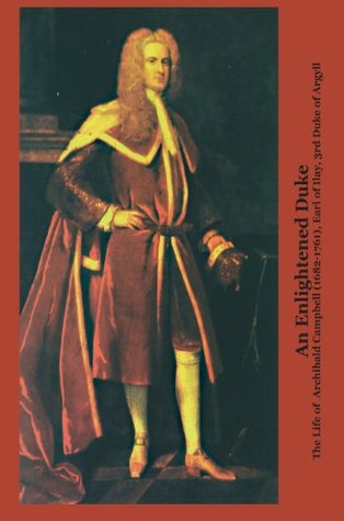 An Enlightened Duke the Life of Archibald Campbell (1682-1761), Earl of Ilay, 3rd Duke of Argyll  by  Roger L. Emerson