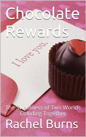 Chocolate Rewards: The Sweetness of Two Worlds Colliding Together Rachel Burns
