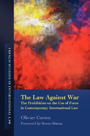 The Law Against War: The Prohibition on the Use of Force in Contemporary International Law  by  Olivier Corten