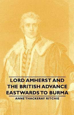 Lord Amherst and the British Advance Eastwards to Burma Anne Thackeray Ritchie