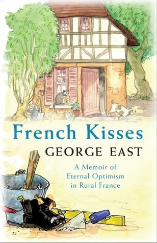 French Kisses: A Memoir of Eternal Optimism in Rural France  by  George East