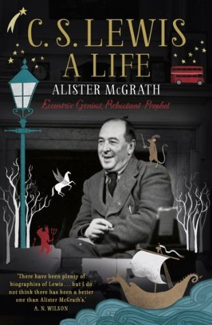 C. S. Lewis: A Life: Eccentric Genius, Reluctant Prophet: The Story of the Man who Created Narnia Alister McGrath