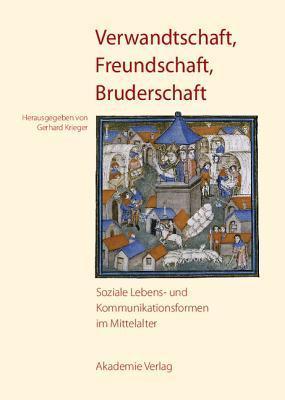Verwandtschaft, Freundschaft, Bruderschaft: Soziale Lebens- Und Kommunikationsformen Im Mittelalter  by  Gerhard Krieger