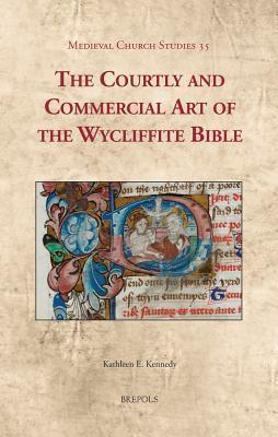 MCS 35 The Courtly and Commercial Art of the Wycliffite Bible Kennedy Kathleen E Kennedy