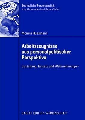 Arbeitszeugnisse Aus Personalpolitischer Perspektive: Gestaltung, Einsatz Und Wahrnehmungen Monika Huesmann
