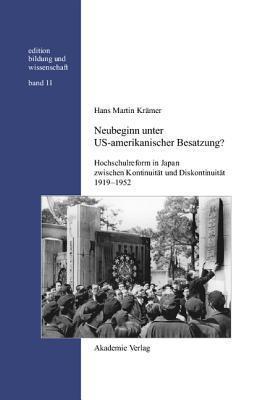 Neubeginn Unter Us-Amerikanischer Besatzung?: Hochschulreform in Japan Zwischen Kontinuitat Und Diskontinuitat 1919-1952  by  Hans Martin Kramer