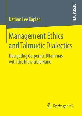 Management Ethics and Talmudic Dialectics: Navigating Corporate Dilemmas with the Indivisible Hand  by  Nathan Lee Kaplan