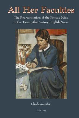 All Her Faculties: The Representation of the Female Mind in the Twentieth-Century English Novel  by  Claudia Rosenhan