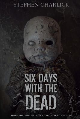 Six Days with the Dead  by  Stephen Charlick