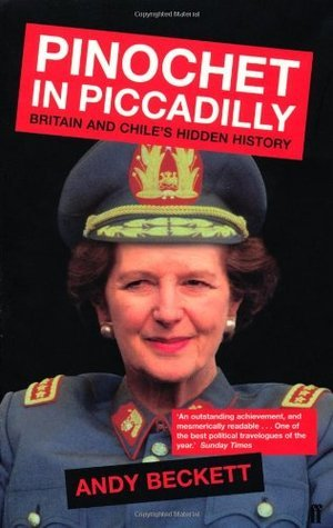 Pinochet In Piccadilly:  Britain And Chiles Hidden History  by  Andy Beckett