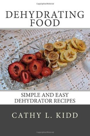 Dehydrating Food: Simple and Easy Dehydrator Recipes Cathy L. Kidd