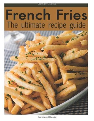 French Fries: The Ultimate Recipe Guide - Over 30 Delicious & Best Selling Recipes  by  Jacob Palmar