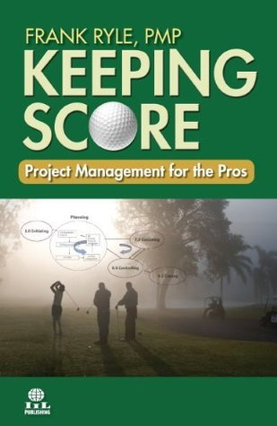 Keeping Score: Project Management for the Pros  by  Frank Ryle
