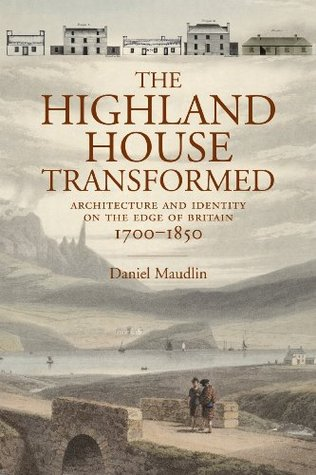 The Highland House Transformed: Architecture and Identity on the Edge of Britain, 1700-1850  by  Daniel Maudlin