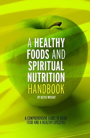 A Healthy Foods and Spiritual Nutrition Handbook  by  Keith  Wright