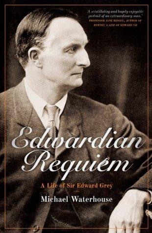 Edwardian Requiem: A Life of Sir Edward Grey  by  Michael Waterhouse