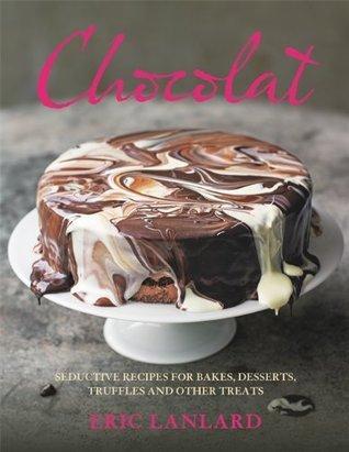 Chocolat: Seductive Recipes for Bakes, Desserts, Truffles and Other Treats Eric Lanlard