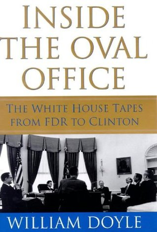 Inside The Oval Office: The Whitehouse Tapes From Fdr To Clinton William Doyle