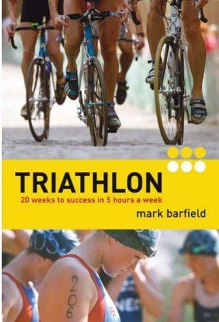 Triathlon: 20 Weeks to Success in 5 Hours a Week. Mark Barfield Mark Barfield