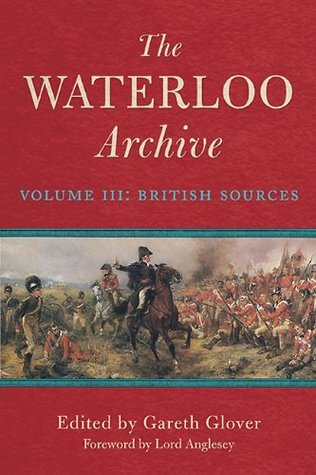The Waterloo Archive: Volume III: The British Sources  by  Gareth Glover