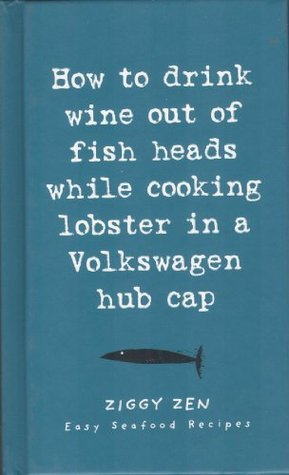 How to Drink Wine Out of Fish Heads While Cooking Lobster in a Volkswagon Hub Cap: Easy Seafood Recipes  by  Lagoon Books