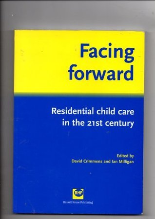 Facing Forward: Residential Child Care in the 21st Century David Crimmens