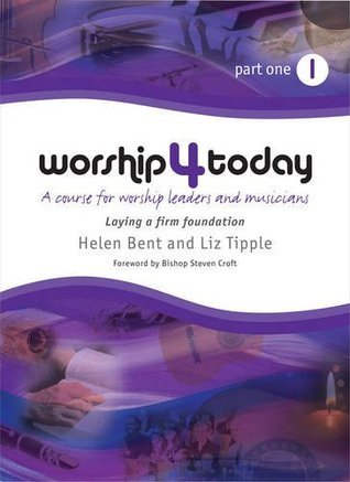 Worship 4 Today Part 1: A Course for Worship Leaders and Musicians Helen Bent