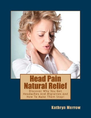 Head Pain Natural Relief: Discover Why You Get Headaches and Migraines and How to Make Them Stop!  by  Kathryn Merrow