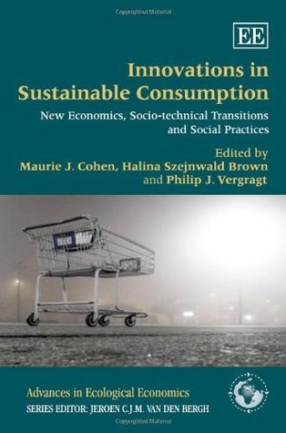 Innovations in Sustainable Consumption: New Economics, Socio-Technical Transitions and Social Practices  by  Maurie J. Cohen