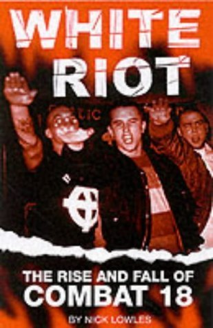 White Riot: The Violent Story of Combat 18 Nick Lowles
