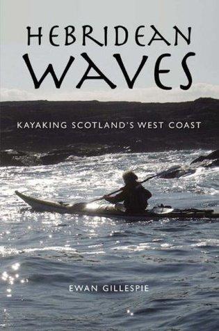 Hebridean Waves: Kayaking Scotlands West Coast. Ewan Gillespie Ewan Gillespie