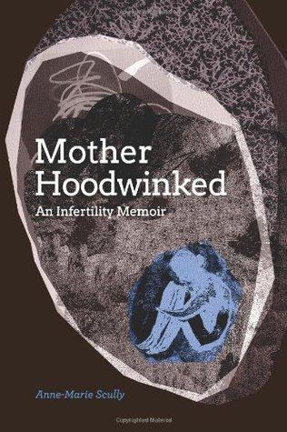 Motherhoodwinked: An Infertility Memoir  by  Anne-Marie Scully