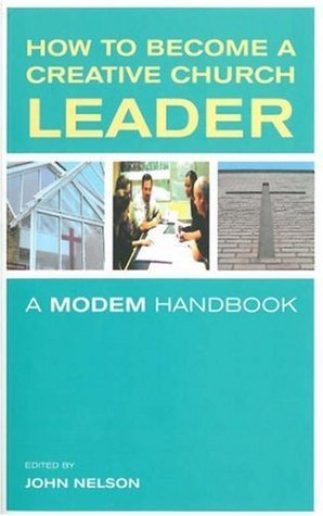 How to Become a Creative Church Leader: A Modem Handbook  by  John Nelson