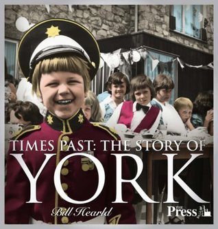 Times Past - The Story of York: Evocative Images from the Archives of the Press, York. Bill Hearld  by  Bill Hearld
