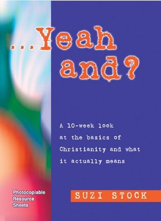 Yeah, And?: A 10-week Look at the Basics of Christianity and What it Actually Means  by  Suzi Stock