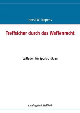 Treffsicher durch das Waffenrecht: Leitfaden für Sportschützen - 2. Auflage Horst W Nopens