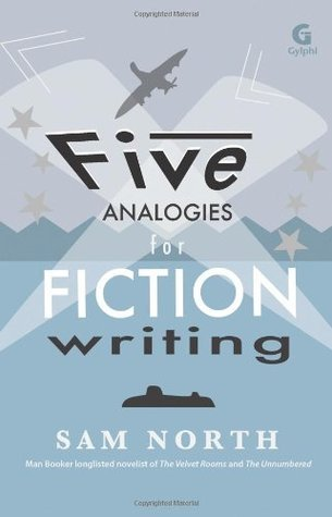 Five Analogies for Fiction Writing  by  Sam North