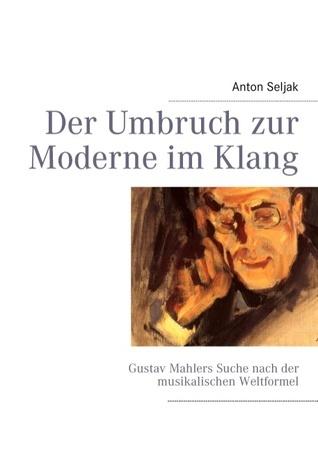Der Umbruch zur Moderne im Klang: Gustav Mahlers Suche nach der musikalischen Weltformel  by  Anton Seljak