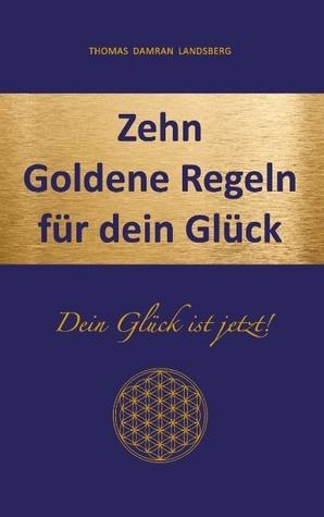 Zehn Goldene Regeln für dein Glück: Dein Glück ist jetzt! Thomas Damran Landsberg