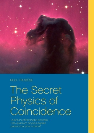 The Secret Physics of Coincidence: Quantum phenomena and fate – Can quantum physics explain paranormal phenomena?  by  Rolf Frob Se